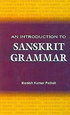 An Introduction to Sanskrit Grammar: Pathak Manish Kumar