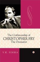 The Craftmanship of Christopher Fry: The Dramatist: V.K. Sinha