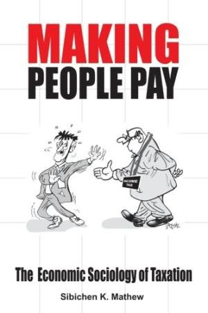 Making People Pay: The Economic Sociology of Taxation: Sibichen K. Mathew