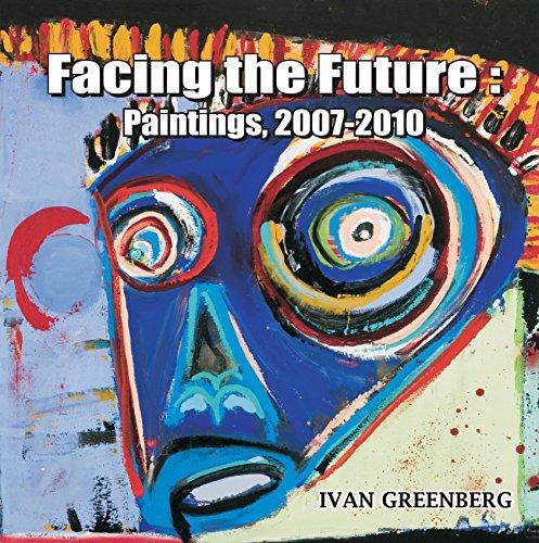 Facing the Future: Paintings, 2007-2010: Ivan Greenberg