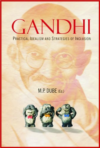Gandhi : Practical Idealism and Strategies of Inclusion: Edited by M.P. Dube
