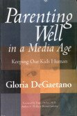 Parenting Well in a Media Age: Keeping our Kids Human: Gloria DeGaetano