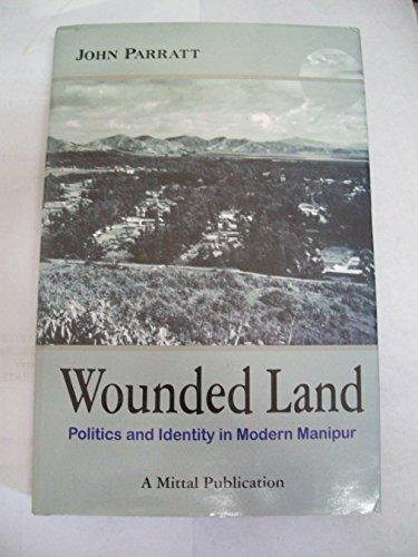 Wounded Land : Politics & Identity in Modern Manipur: John Parratt
