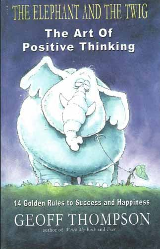 The Elephant and the Twig: The Art of Positive Thinking (14 Golden Rules to Success and Happiness):...
