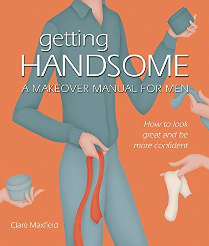 Getting Handsome: A Makeover Manual for Men (How to look grreat and be more confident): Clare ...