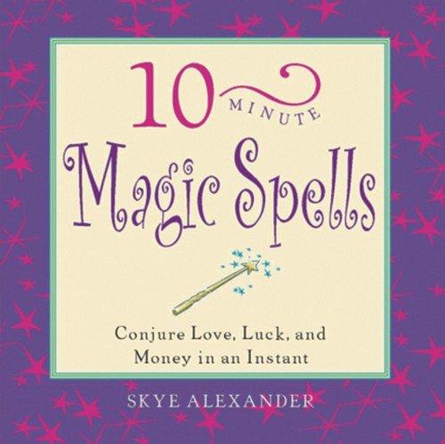 10-Minute Magic Spells: Conjure Love, Luck, and: Skye Alexander