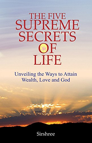 The Five Supreme Secrets of Life: Unveiling the Way to Attain Wealth, Love and God: Sirshree