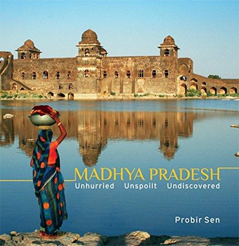 Madhya Pradesh : Unhurried, Unspoilt, Undiscovered: Probir Sen