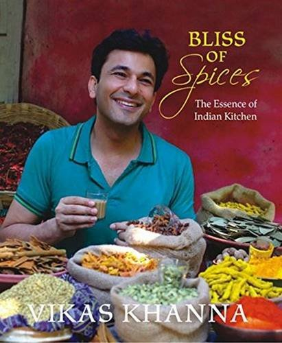 Bliss of Spices: The Essence of Indian Kitchen: Vikas Khanna