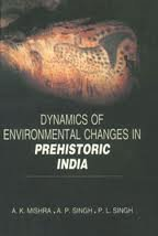 Dynamics of Environmental Changes in Prehistoric India: A.K. Mishra