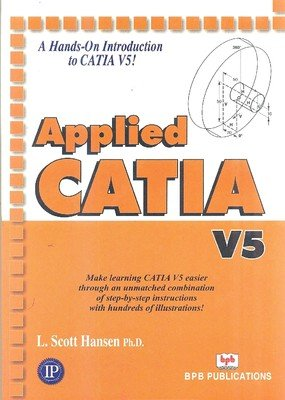 Applied CATIA V5 (A Hands-on Introducation to CATIA V5!): L. Scott Hansen