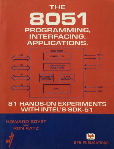 The 8051 Programming, Interfacing, Applications: 81 Hands-on Experiments with Intel?s SDK-51: ...