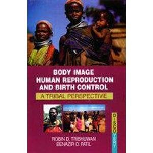 Body Image Human Reproduction and Birth Control: A Tribal Perspective: Benazir D. Patil,Robin D. ...