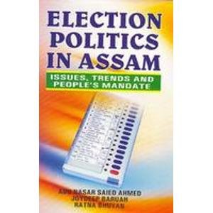 Election Politics in Assam: Issues, Trends and People?s Mandate: Abu Nasar Saied Ahmad,Joydeep ...