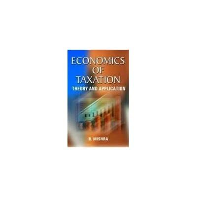 Economics of Taxation: Theory and Application: B. Mishra