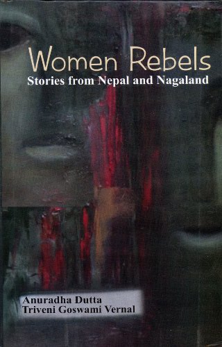 Women Rebels: Stories from Nepal and Negaland: Anuradha Dutta,Triveni Goswami Vernal