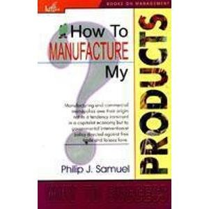 How to Manufacture My Products: Philip J. Samuel