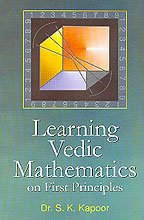 LEARNING VEDIC MATHEMATICS ON FIRST PRINCIPLES: Kapoor, Dr. S.K.
