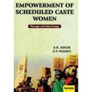 Empowerment of Scheduled Caste Women: Through Self-Help Groups: S.K. Singh,S.P. Pandey