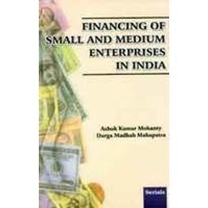 Financing of Small and Medium Enterprises in India: Ashok Kumar Mohanty,Durga Madhab Mahapatra