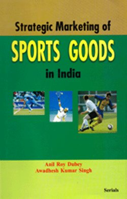 Strategic Marketing of Sports Goods in India: Anil Roy Dubey,Awadhesh Kumar Singh