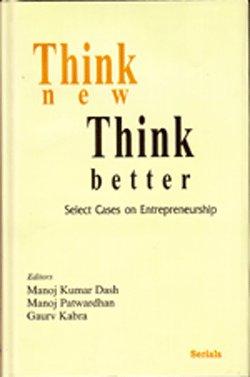 Think new Think better: Select Cases on Entrepreneurship: Manoj Kumar Dash, Manoj Patwardhan & ...