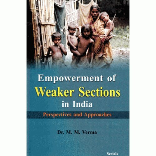 Empowerment of Weaker Sections in India: Perspectives and Approaches: Dr M.M. Verma
