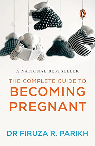 The Complete Guide to Becoming Pregnant: Dr Firuza R. Parikh