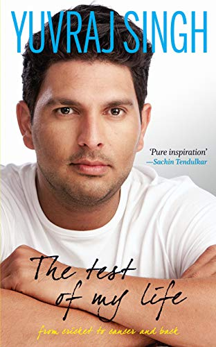 The test of my life: from cricket to cancer and back: Yuvraj Singh,Sharda Ugra,Nishant Jeet Arora
