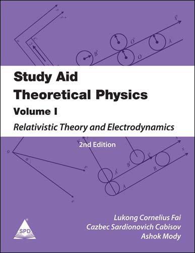 Study Aid Theoretical Physics: Relativistic Theory and Electrodynamics (Volume 1): Ashok Mody,...