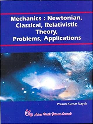 Mechanics: Newtonian, Classical, Relativistic, Theory, Problems, Applications: P.K. Nayak