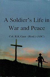 A Soldier'sLife In War and Peace: Col.R.K.Gaur(Retd.) (ASC)