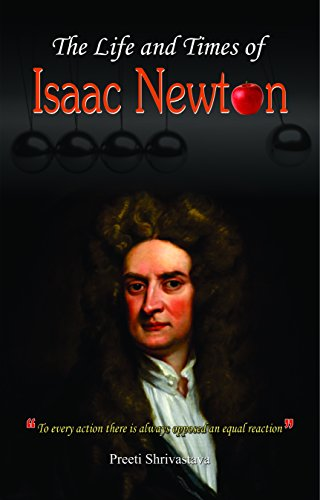 The Life And Times Of Isaac Newton: Preeti Shrivastava