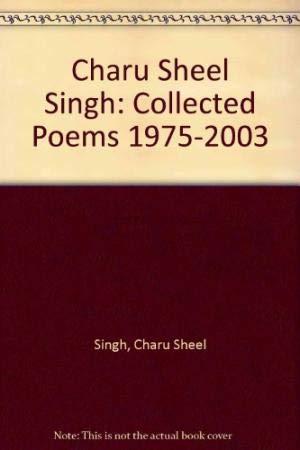 Charu Sheel Singh Collected Poems (1975-2003): Charu Sheel Singh