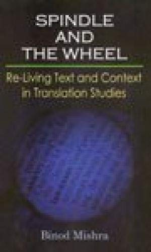 Spindle and the Wheel: Re-Living Text and Context in Translation Studies: Binod Mishra