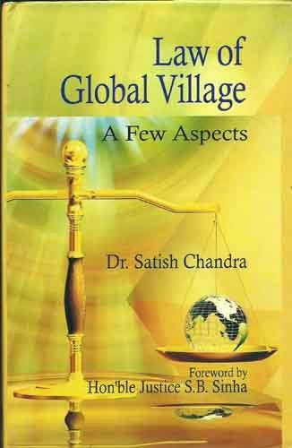 Law of Global Village: A Few Aspects: Satish Chandra (Author) & Hon?ble Justice S.B. Sinha (Frwd)