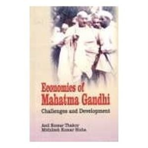 Economics of Mahatma Gandhi: Challenges and Development: Anil Kumar Thakur,Mithilesh Kumar Sinha