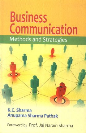 Business Communication: Methods and Strategies: Anupama Sharma Pathak,K.C. Sharma,Prof. Jai Narain ...