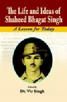 The Life and Ideas of Shaheed Bhagat Singh : A Lesson for Today: Edited by Vir Singh
