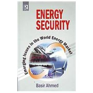 Energy Security: Emerging Issues in the World Energy Market: Basir Ahmed