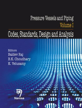 Pressure Vessels and Piping, Vol. I: Codes, Standards, Design and Analysis: Baldev Raj, B.K. ...