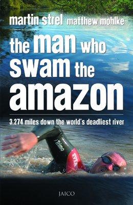 The Man Who Swam the Amazon: 3,274 Miles Down the World`s Deadliest River: Martin Strel,Matthew ...