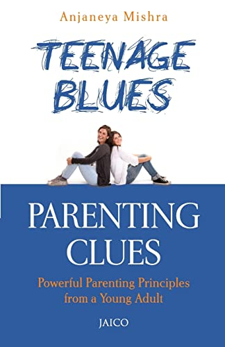 Teenage Blues, Parenting Clues: Powerful Parenting Principles from a Young Adult: Anjaneya Mishra