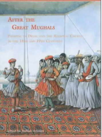 After the Great Mughals: Painting in Delhi: Barbara Schmitz (editor)