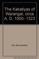 The Kakatiyas of Warangal: Circa A.D. 1000-1323: Bishwambhar Jha