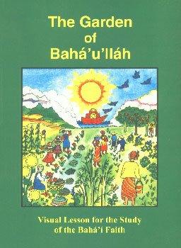 The Garden of Baha'u'llah : Visual Lessons for the Study of the Baha'i Faith: ...