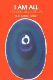 I Am All: A Cosmic Vision of: Sudhakar S.Dikshit