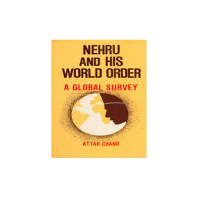 Nehru and His World Order: A Global Survey: Attar Chand