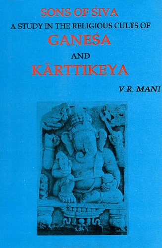 Sons of Siva: A Study in the Religious Cults of Ganesa and Karttikeya: V.R. Mani