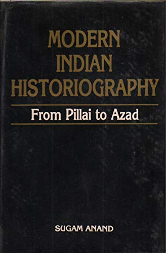 Modern Indian Historiography: From Pillai to Azad: Sugam Anand